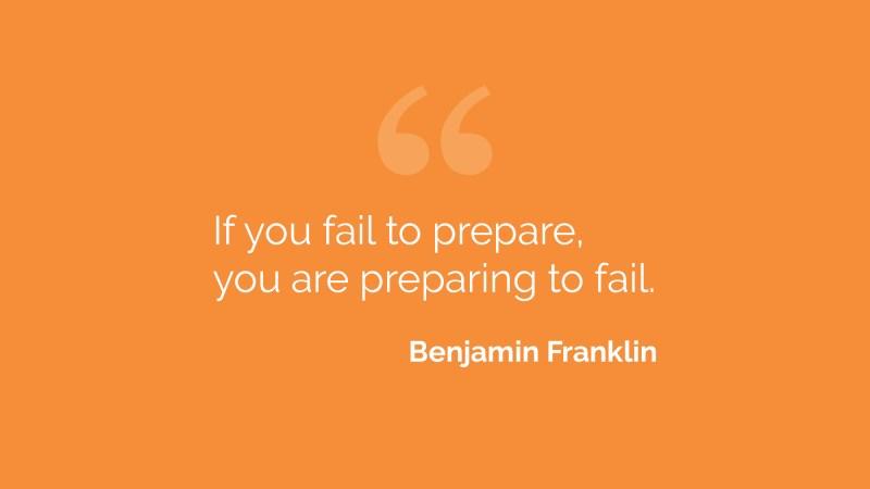 Benjamin Franklin - If you fail to prepare you are preparing to fail