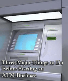 Three Major Things to Do Before Starting an ATM Business
