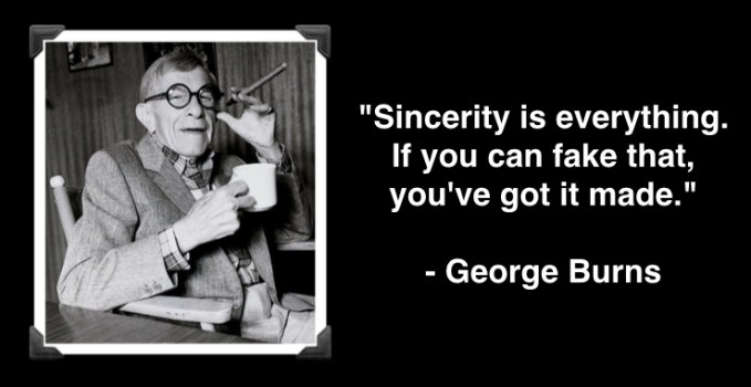 "George Burns ""Sincerity is everything. If you can fake that, you've got it made."""