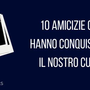 10 AMICIZIE CHE HANNO CONQUISTATO IL NOSTRO CUORE