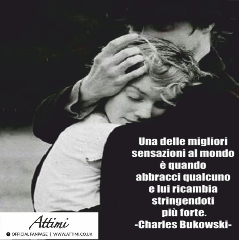 Una delle migliori sensazioni al mondo è quando abbracci qualcuno e lui ricambia abbracciandoti più forte. ( Charles Bukowski )