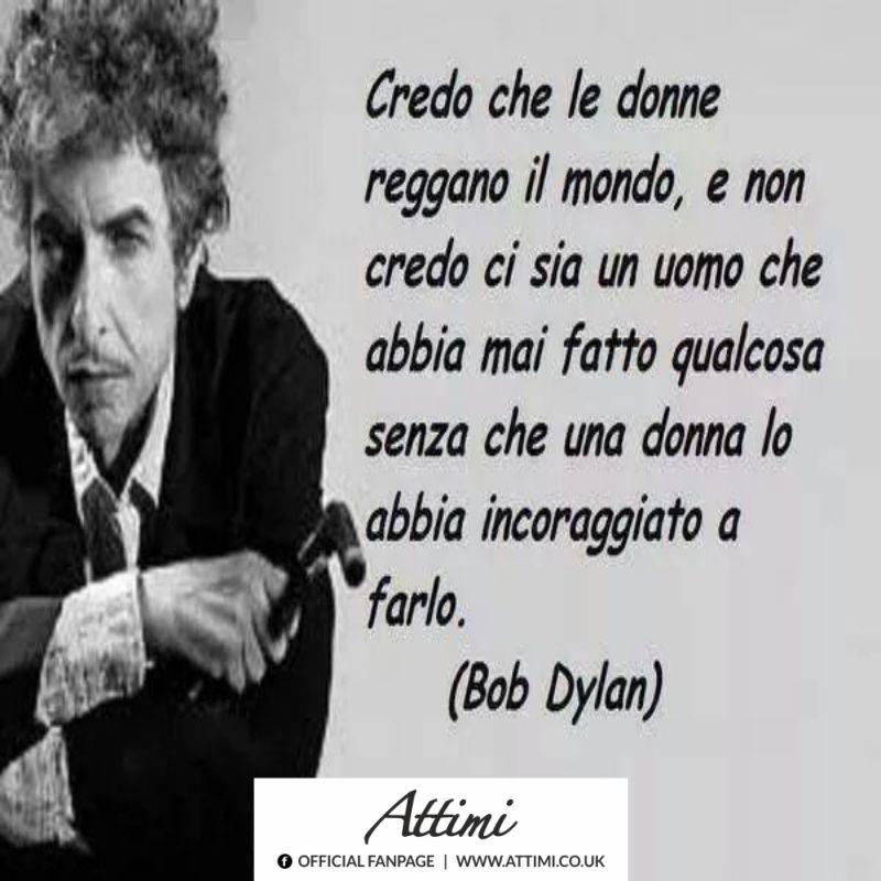 Credo che le donne reggano il mondo, e non credo ci sia un uomo che abbia mai fatto qualcosa senza che una donna lo abbia incoraggiato a farlo. ( Bob Dylan )