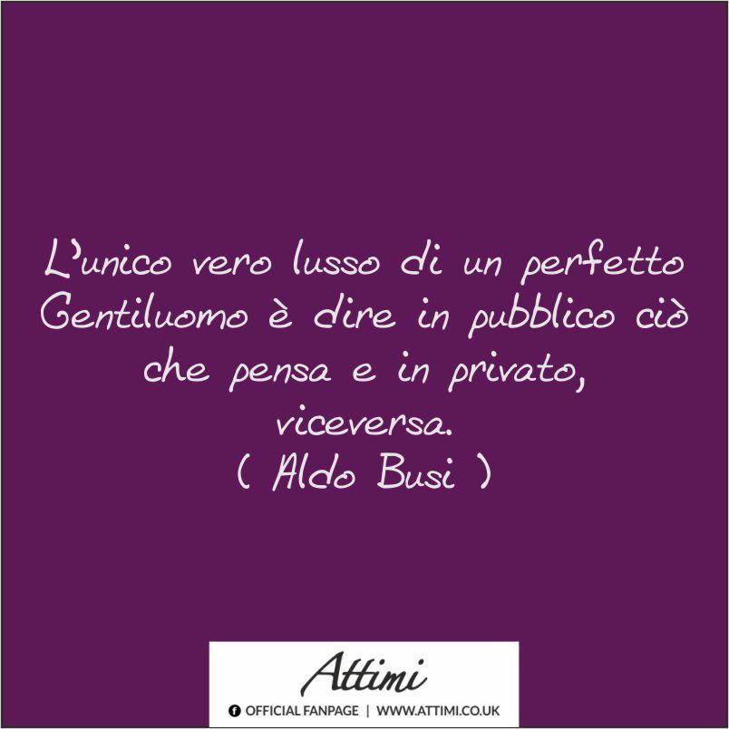 L'Unico vero lusso di un perfetto Gentiluomo è dire in pubblico ciò che pensa e in privato, viceversa. (Aldo