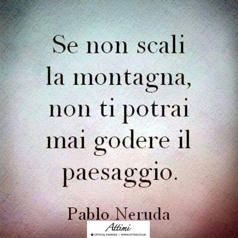 Se non scali la montagna, non ti potrai mai godere il paesaggio. ( Pablo Neruda )