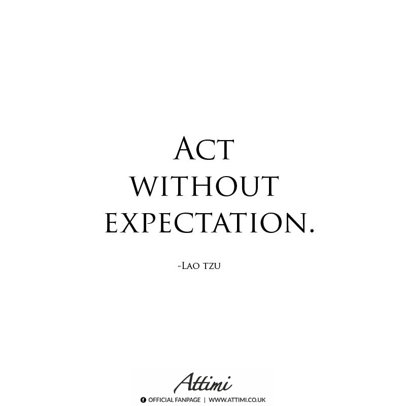 Act Without Expectation . ( Lao Tzu )