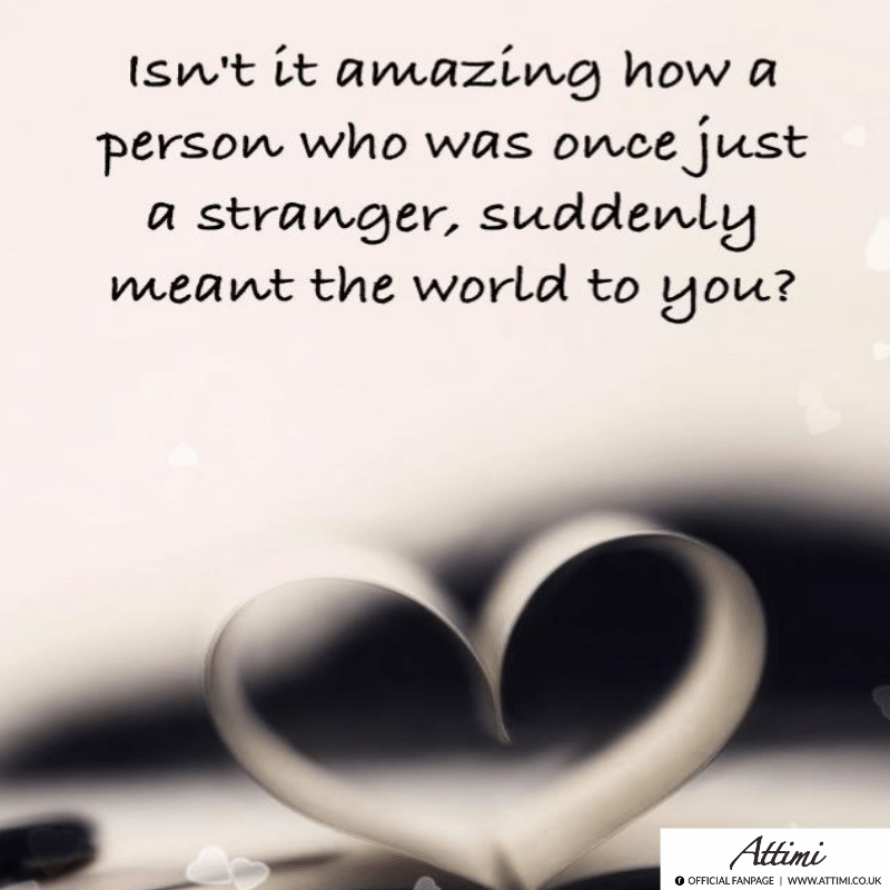 Isn't it amazing how a person who was once just a stranger, suddenly meant the world to you?