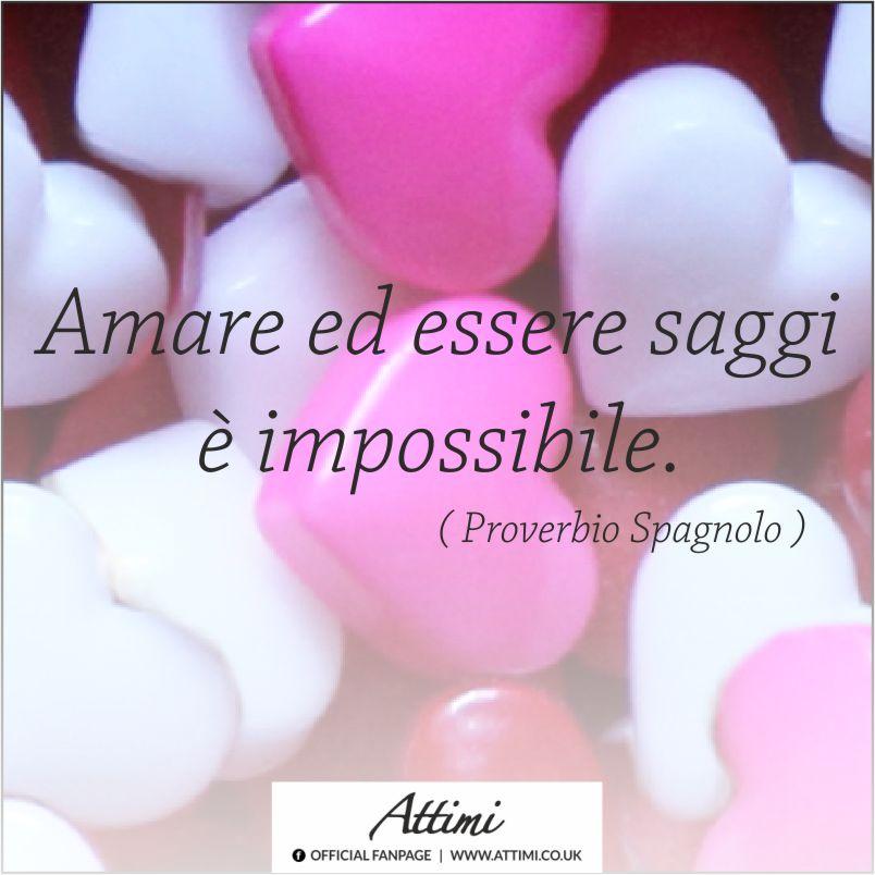 Amare ed essere saggi è impossibile. ( Proverbio Spagnolo )