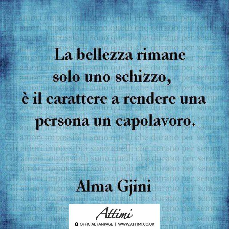 La bellezza rimane solo uno schizzo, è il carattere  a rendere una persona un capolavoro. ( Alma Gjini )