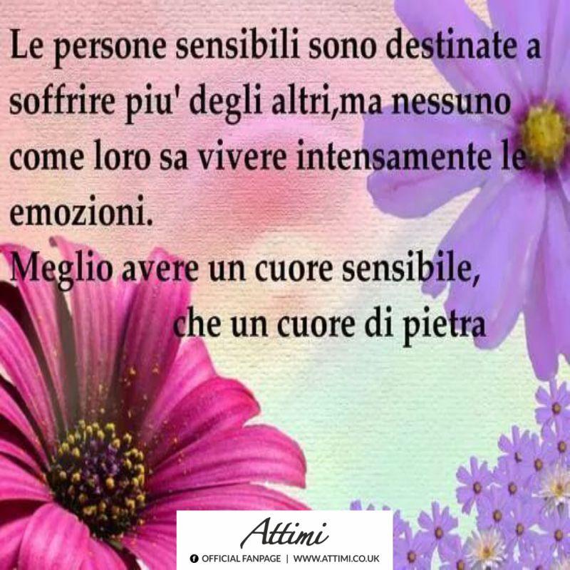 Le persone sensibili sono destinate a soffrire più degl'altri, ma nessuno come loro sa vivere intensamente le emozioni. Meglio avere un cuore sensibile che un cuore di pietra.