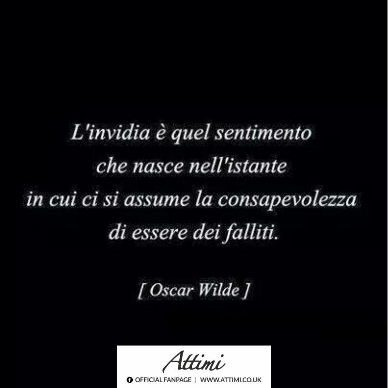 L'invidia è quel sentimento che nasce nell'istante in cui ci si assume la consapevolezza di essere dei falliti. ( Oscar Wilde )