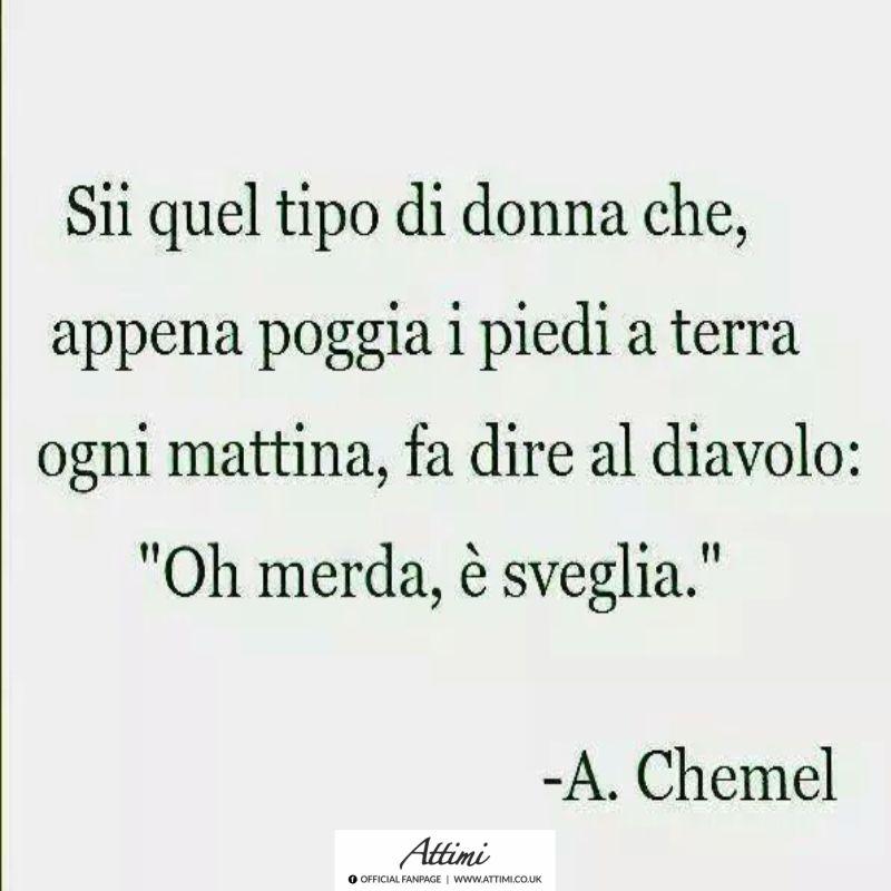Sii quel tipo di donna che appena poggia i piedi in terra… ( A. Chemel )