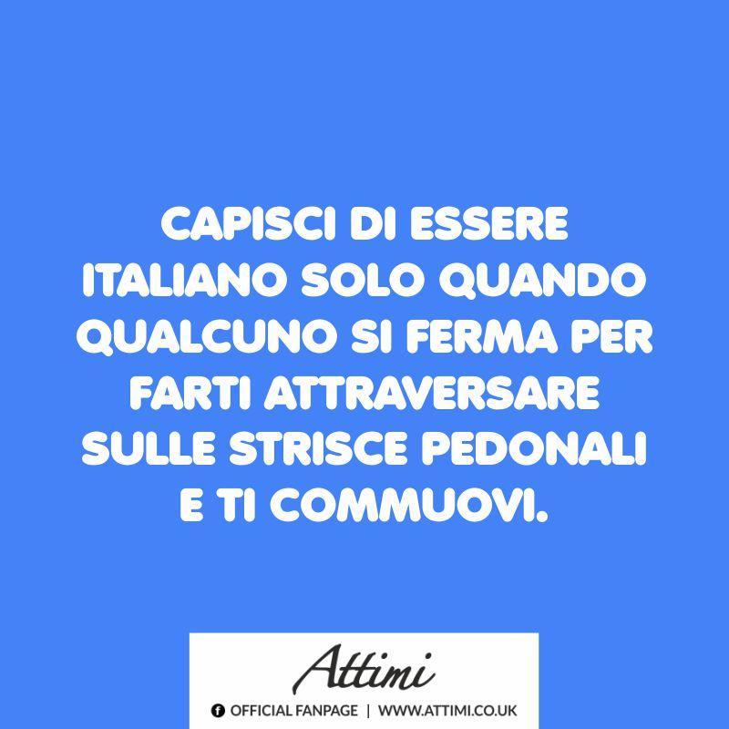 Capisci di essere italiano solo quando qualcuno si ferma per farti attraversare sulle strisce pedonali e ti commuovi.
