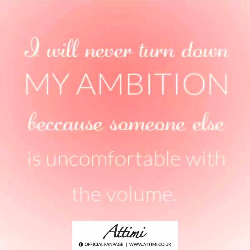 I will never turn down my ambition because someone else is uncomforteble with the volume.