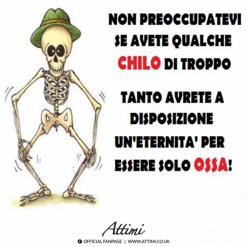 Non preoccupatevi se avete qualche  chilo di troppo tanto avrete a disposizione un'eternità per essere solo ossa!