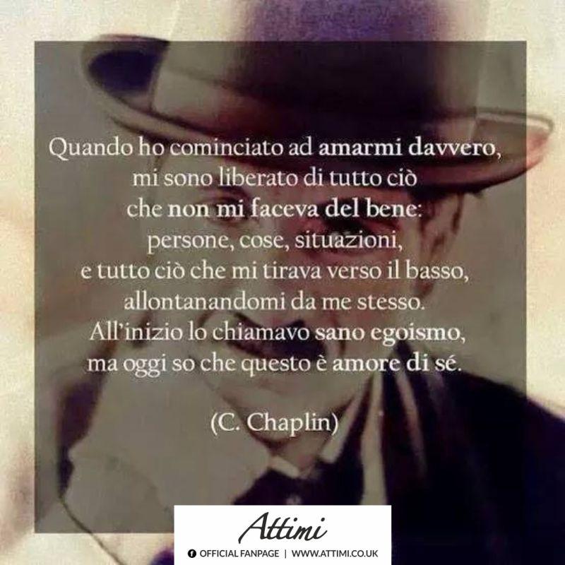 Quando ho cominciato ad amarmi davvero, mi sono liberato di tutto ciò che non mi faceva stare bene; persone, cose, situazioni…. ( C. Chaplin )