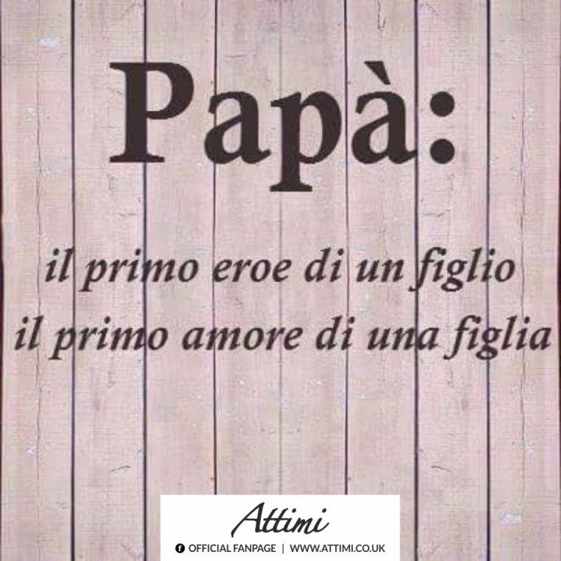 Papà: il primo eroe di un figlio il primo amore di una figlia.