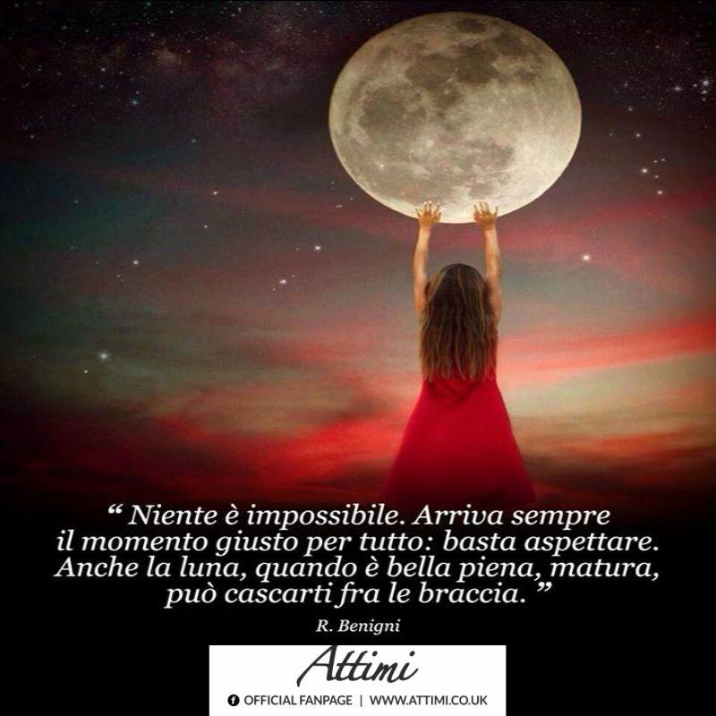 Niente è impossibile.Arriva sempre il momento giusto per tutto basta aspettare. Anche la luna, quando è bella piena, matura, può cascarti fra le braccia. (R.Benigni)