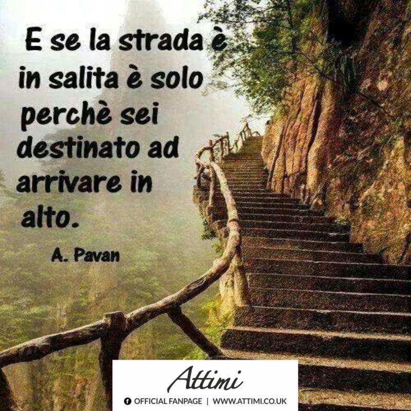 E se la strada è in salita è solo perchè sei destinato ad arrivare in alto. (A. Pavan)