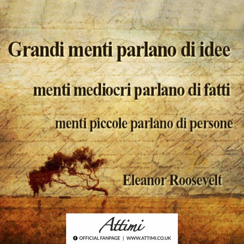 Grandi parlano di idee menti mediocri parlano di fatti menti piccole parlano di persone. (Eleanor Rosevelt)