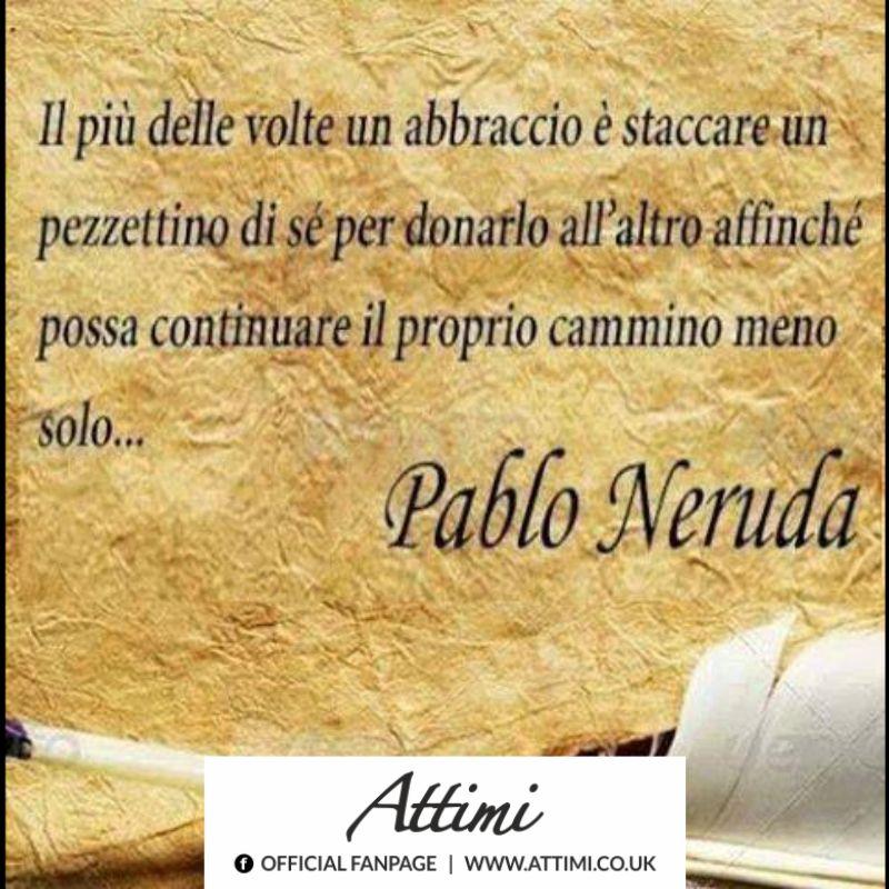 Il più delle volte un abbraccio è staccar un pezzettino di sè per donarlo all'altro affinchè possa continuare il proprio cammino meno solo. (Pablo Neruda)