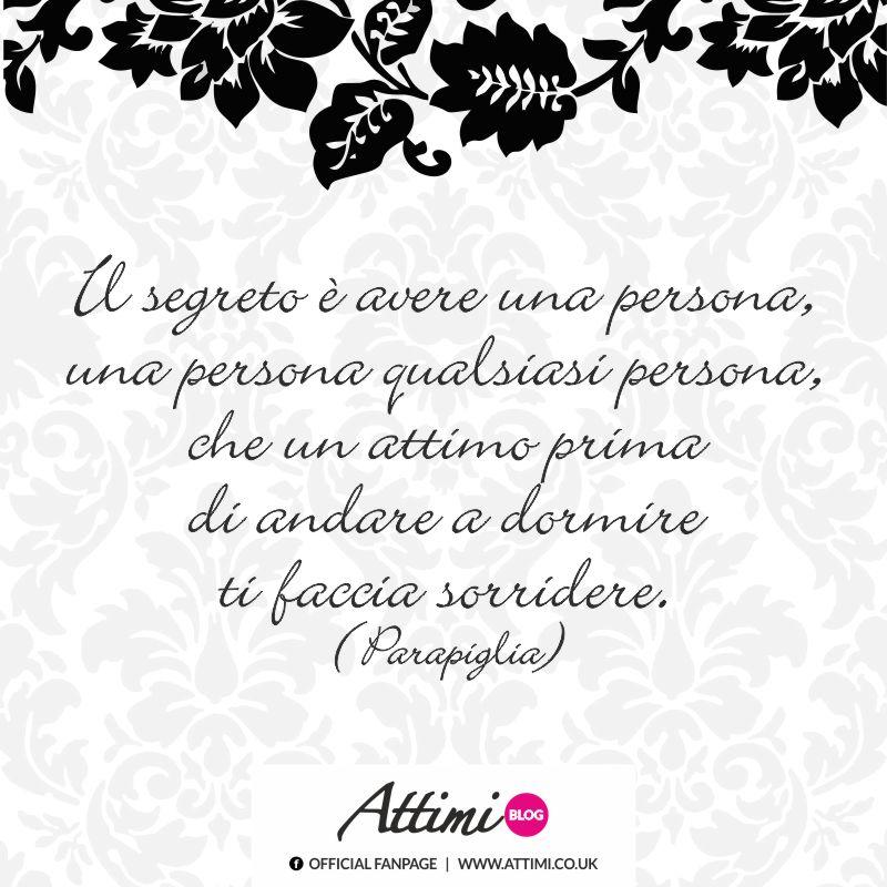 Il segreto è avere una persona, una persona qualsiasi persona che un attimo prima si andare a dormire ti faccia sorridere. (Parapiglia)