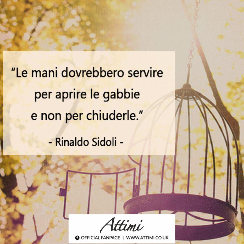 Le mani dovrebbero servire per aprire le gabbie e non per chiuderle. (Rinaldo Sidoli)