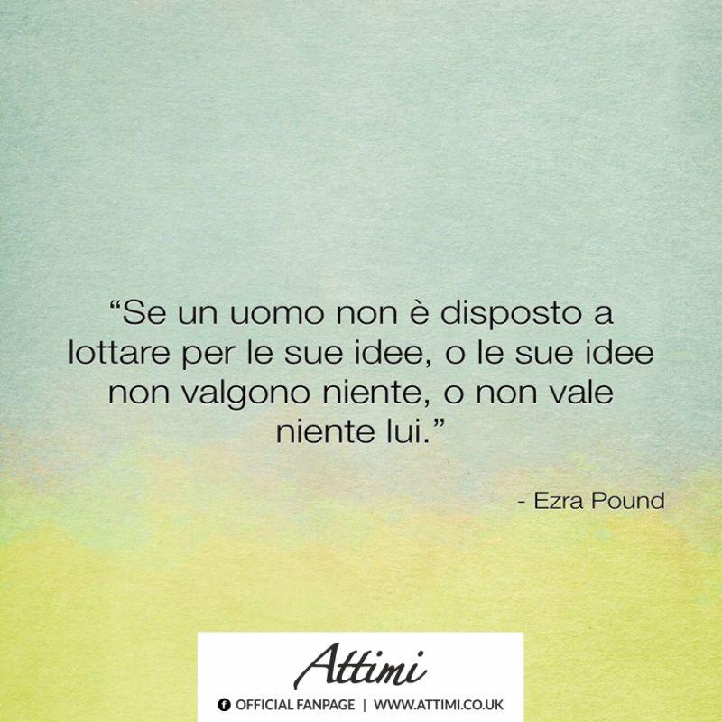 Se un uomo non è disposto a lottare per le sue idee, o le sue idee non valgono niente, o non vale niente lui. (Ezra Pound)
