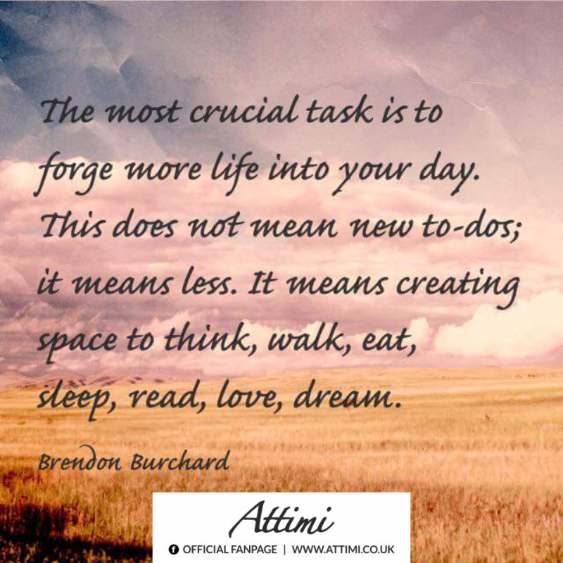 The most crucial task is to forge more life into your day. This does not mean new to-dos; it means less. It means creating space to think, walk, eat, sleep, read, love, dream. (Brendon Buchard)