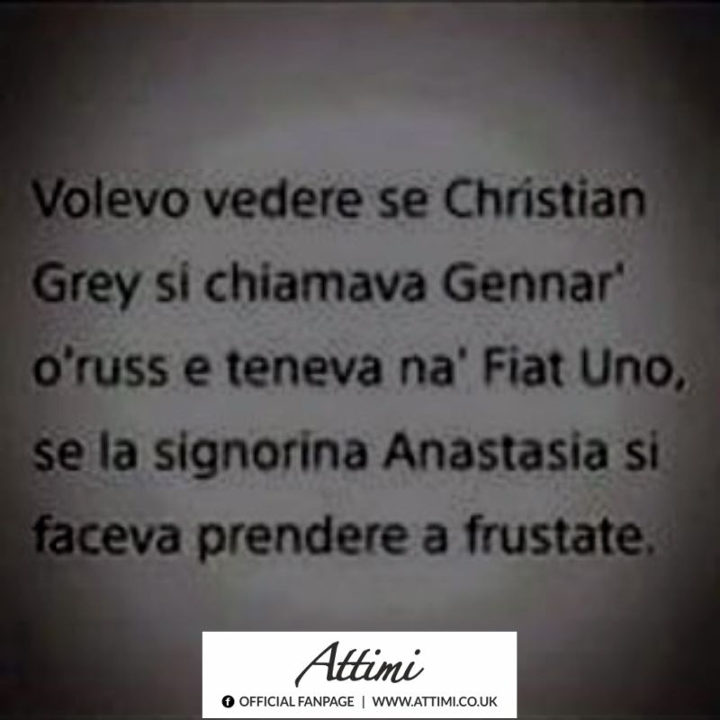 Volevo vedere se Christian Grey si chiamava Gennar' o' russ e teneva na' Fiat Uno se la signorina Anastasia si faceva prendere a frustate.