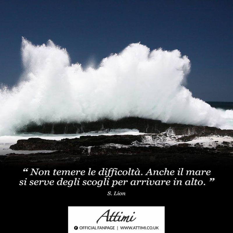 Non temere le difficoltà .Anche il mare si serve degli scogli per arrivare in alto.