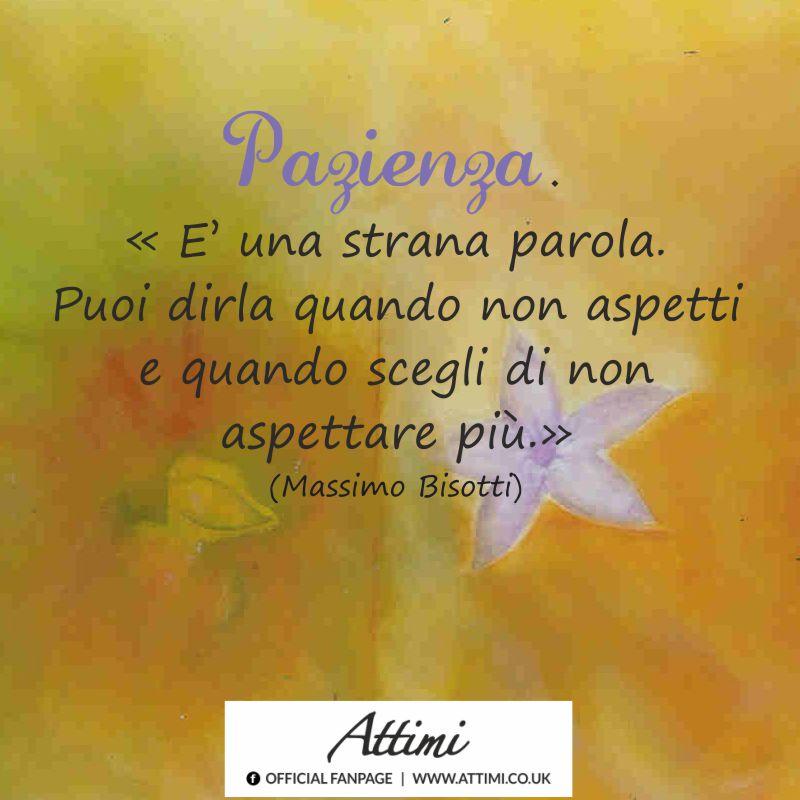 """Pazienza. """"E' una strana parola. Puoi dirla quando non aspetto e quando scegli di non aspettare più."""" (Massimo Bisotti)"""