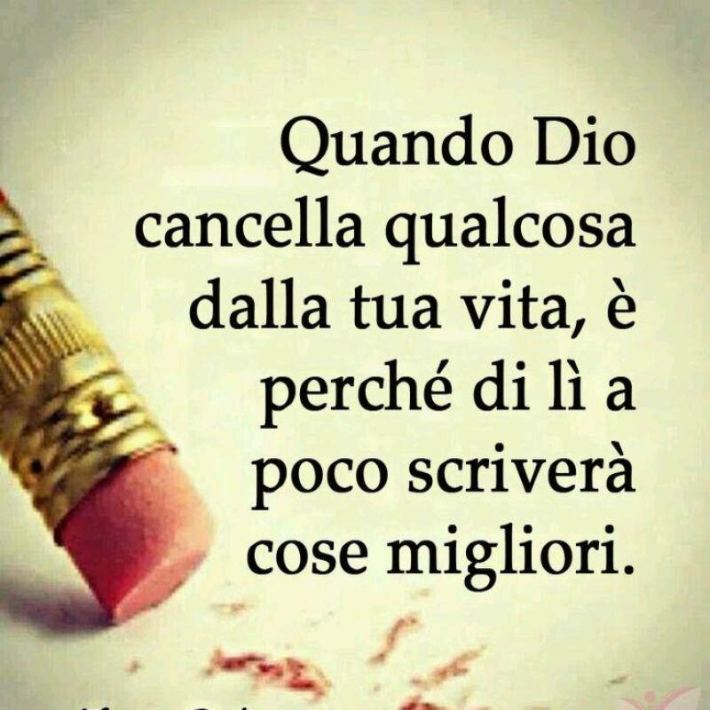 Quando Dio cancella qualcosa dalla tua vita, è perchè di li a poco scriverà cose migliori.