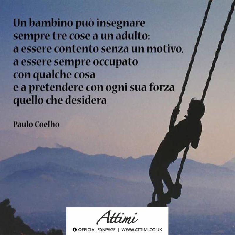 Un bambino può insegnare tre cose a un adulto a essere contento senza un motivo, a essere sempre occupato con qualche cosa e a pretendere con ogni sua forza quello che desidera. (Paulo Coelho)