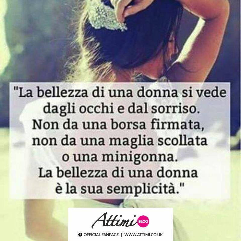 La bellezza di una donna si vede dagli occhi e dal sorriso. Non da una borsa firmata, non da una maglia scollata, o una minigonna. La bellezza di una donna è la sua semplicità.