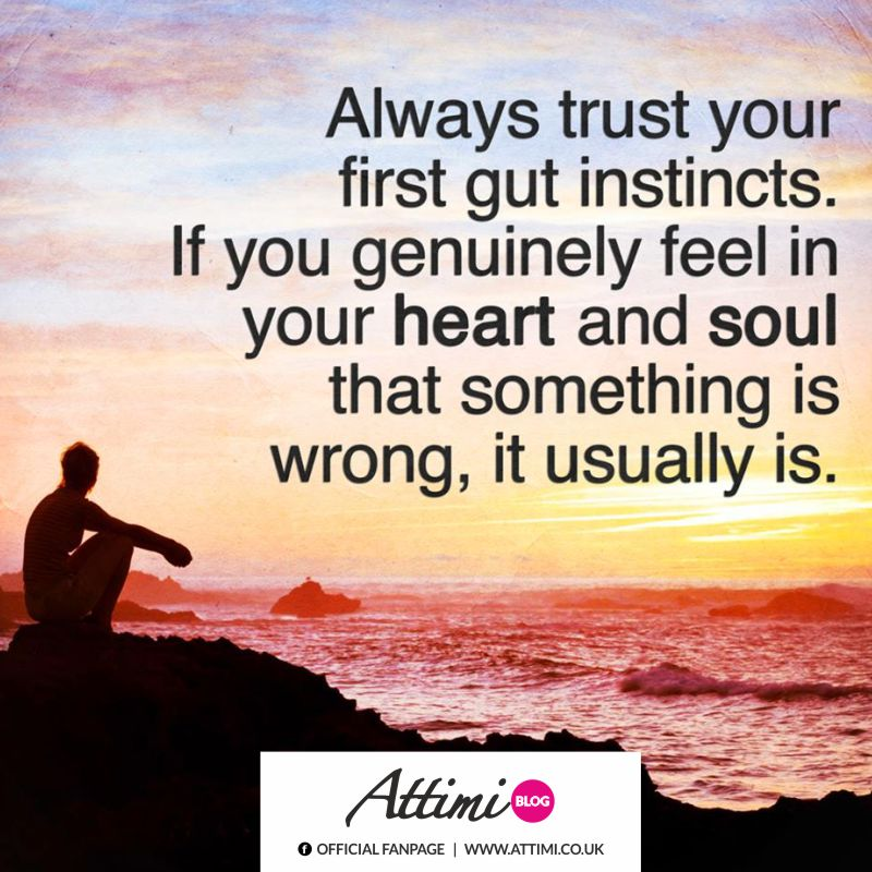 Always trust your first gut instincts. If you genuinely feel in your heart and soul that something is wrong, it usually is.
