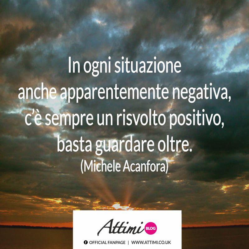 In ogni situazione anche apparentemente negativa, c'è sempre un risvolto positivo, basta guardare oltre. (Michele Acanfora)