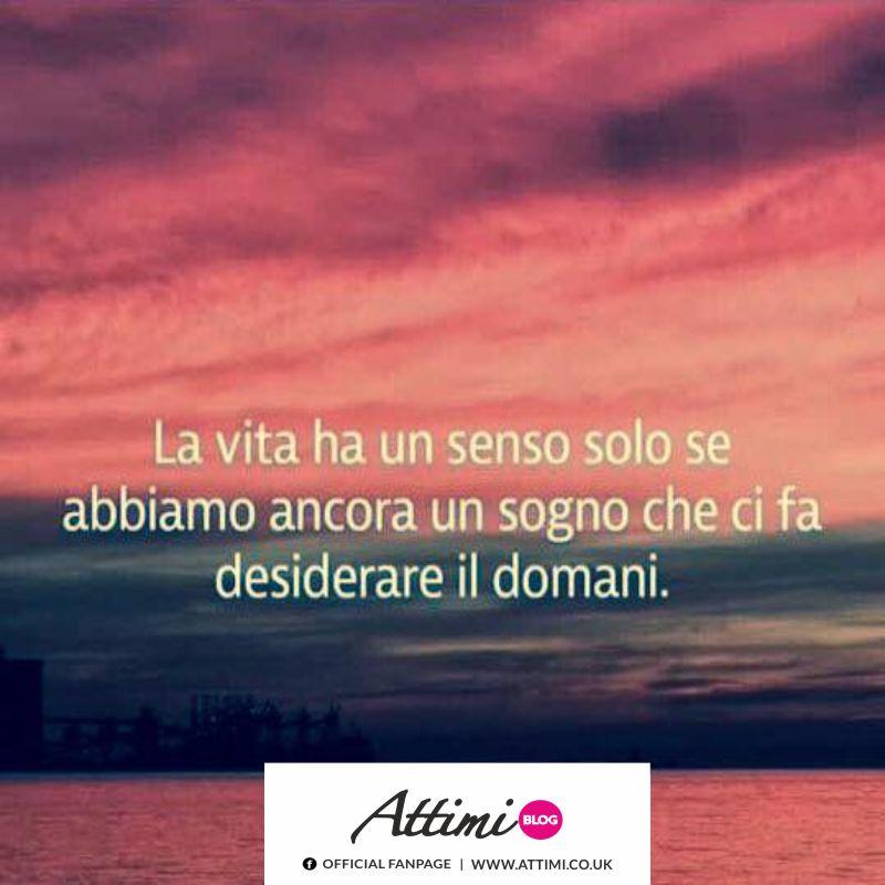 La vita ha un senso solo se abbiamo ancora un sogno che ci fa desiderare il domani.