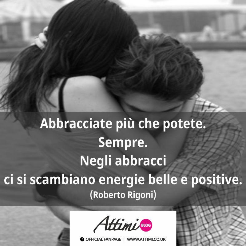 Abbracciate più che potete. Sempre. Negli abbracci ci si scambiano energie belle e positive. (Roberto Rigoni)