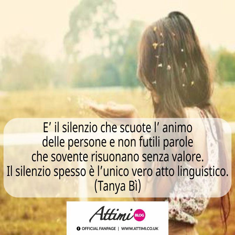 E' il silenzio che scuote l' animo delle persone e non futili parole che sovente risuonano senza valore. Il silenzio spesso è l' unico vero atto linguistico. (Tanya Bì)