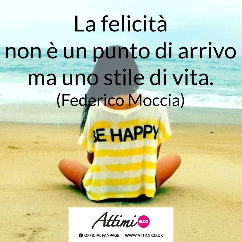 La felicità non è un punto di arrivo ma uno stile di vita. (Federico Moccia)