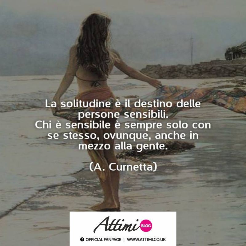 La solitudine è il destino delle persone sensibili. Chi è sensibile è sempre solo con se stesso, ovunque, anche in mezzo alla gente. (A. Curnetta)
