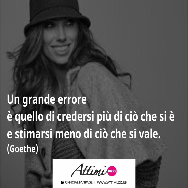 Un grande errore è quello di credersi più di ciò che si è e stimarsi meno di ciò che si vale. (Goethe)