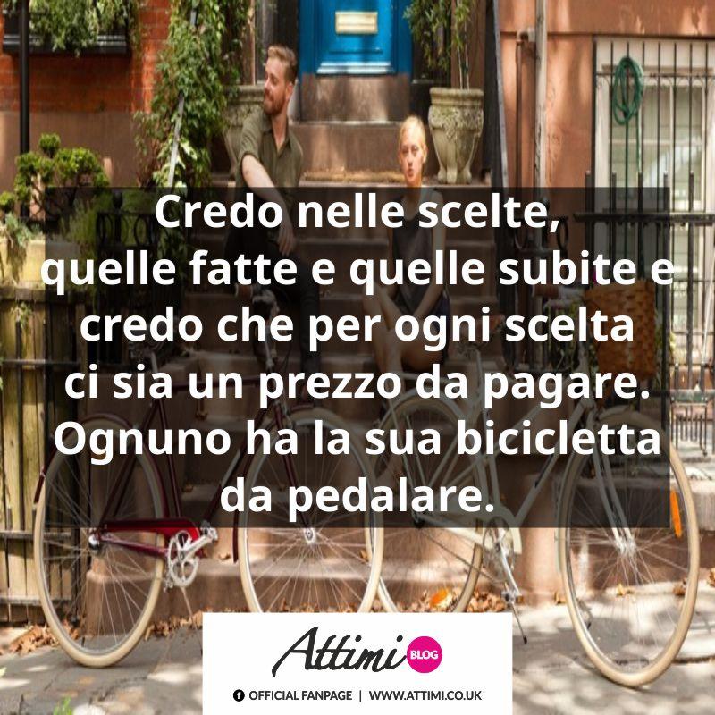 Credo nelle scelte, quelle fatte e quelle subite e credo che per ogni scelta ci sia un prezzo da pagare. Ognuno ha la sua bicicletta da pedalare.