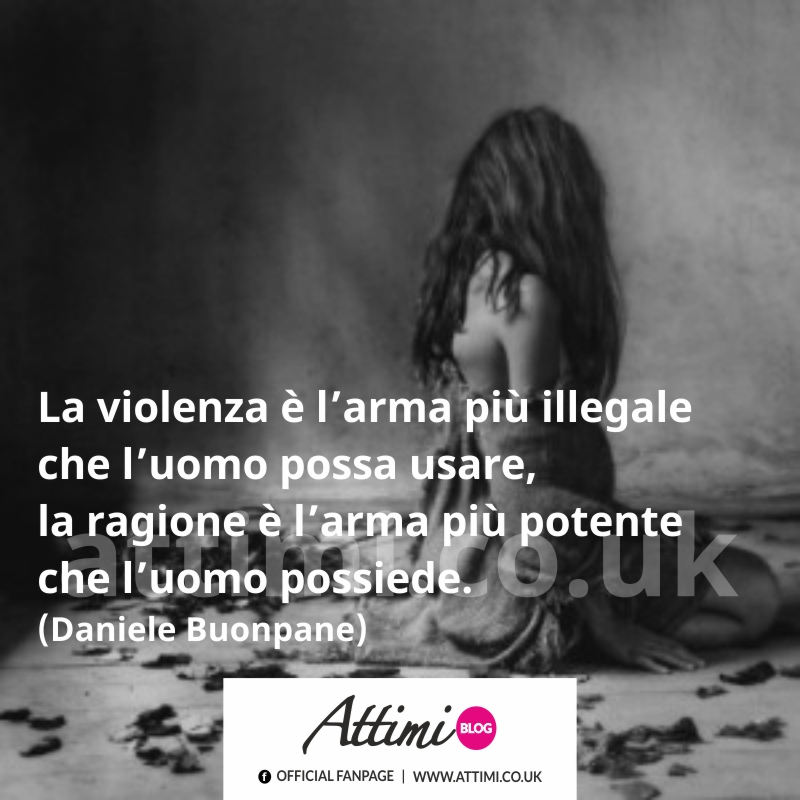 La violenza è l' arma più illegale che l'uomo possa usare, la ragione è l' arma più potente che possiede. (Daniele Buonpane)