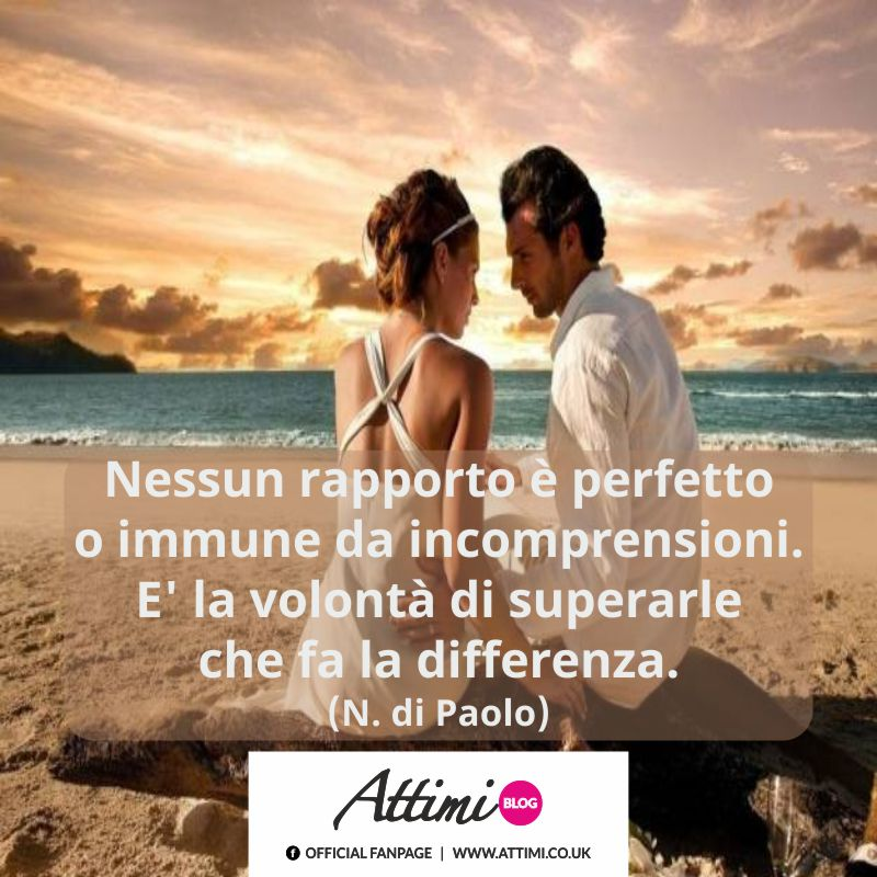 Nessun rapporto è perfetto o immune da incomprensioni. E' la volontà di superarle che fa la differenza. (N. di Paolo)