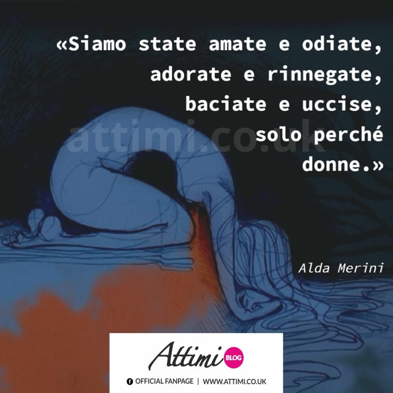 Siamo state amate e odiate, adorate e rinnegate, baciate e uccise, solo perchè donne. (Alda Merini)