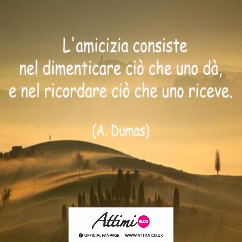 L'amicizia consiste nel dimenticare ciò che uno dà, e nel ricordare ciò che uno riceve. (A.Dumas)