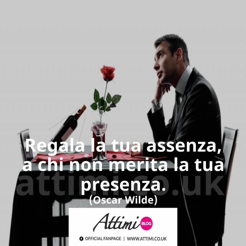 Regala la tua assenza a chi non merita la tua presenza. (Oscar Wilde)