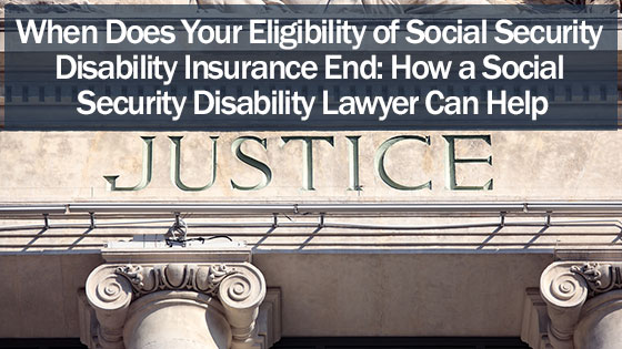 When Does Your Eligibility of Social Security Disability Insurance End: How a Social Security Disability Lawyer Can Help