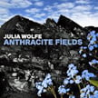 JULIA WOLFE: Anthracite Fields – Bang On a Can All Stars/ The Choir of Trinity Wall Street/ Julian Wachner – Cantaloupe Music